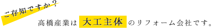 高橋産業は大工主体のリフォーム会社です。